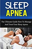 Sleep Apnea: The Ultimate Guide How To Manage And Treat Your Sleep Apnea (Sleep Apnea Machine, Sleep Apnea Guide, Sleep Apnea Cure, Sleep Apnea Treatment, Sleep Apnea Solution) (Volume 5)