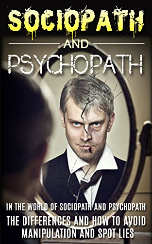 Sociopath: The World Of Sociopath And Psychopath, The Differences And How  To Avoid Manipulation And Spot Lies (Sociopath, Antisocial Personality