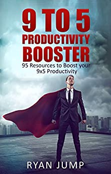 9 to 5 Productivity Booster: 95 Resources to Boost your 9x5 Productivity (Improve Productivity Series) by [Jump, Ryan]