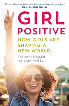 Girl Positive: Supporting Girls to Shape a New World by [Fraser, Tatiana, Hagel, Caia]