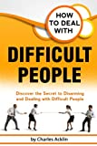 How to Deal with Difficult People: Discover the Secret to Disarming and Dealing with Difficult People