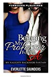 Begging My Professor For The A: Forbidden Pleasures: My Naughty Backdoor Fantasy (First Time Anal, Hardcore Taboo Erotica, Teacher Student Romance, Older Man Younger Woman)
