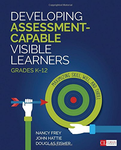 Developing Assessment-Capable Visible Learners, Grades K-12: Maximizing Skill, Will, and Thrill (Corwin - Will Corwin