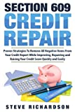 Section 609 Credit Repair: Proven Strategies To Remove All Negative Items From Your Credit Report While Improving, Repairing And Raising Your Credit Score Quickly And Easily