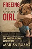 Freeing The Unloved Girl: A Woman's Guide To Healing From Childhood Abuse And Conditioning