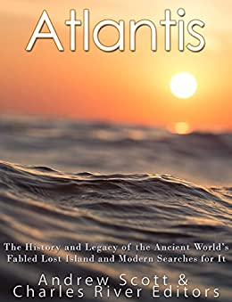 Atlantis: The History and Legacy of the Ancient World's Fabled Lost Island and Modern Searches for It