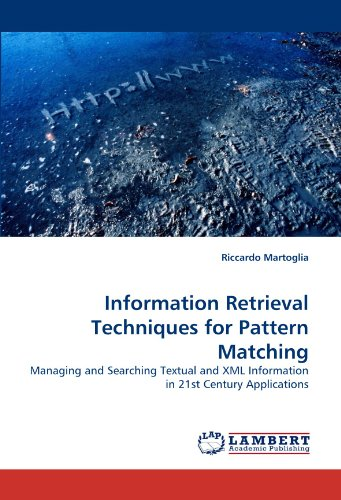 Information Retrieval Techniques for Pattern Matching: Managing and Searching Textual and XML Information in 21st Century Applications by Martoglia Riccardo