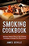 Smoking Cookbook: Delicious Smoked Meat & Fish Methods, Techniques & Recipes For Meat Lovers!