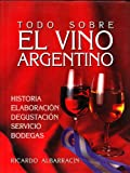 img - for Todo Sobre El Vino Argentino: Historia, Elaboraci n, Degustaci n, Servicio, Bodegas (Spanish Edition) book / textbook / text book
