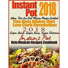 Instant Pot 2018 Atkins Diet Low Carb Mexican Recipes Cookbook The New Atkins Diet Low Carb Revolution 2018 Super Quick, Super Easy, Super Delicious Instant Pot Keto Mexican Recipes Cookbook