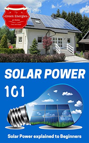 Solar Power: Solar Power 101 - Solar Power for Beginners - Alternative Energy Ideas (Alternative energy for Dummies Book 1)