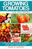Growing Tomatoes for Beginners: A Complete Guide on Growing Your First Tomato Plant: Volume 1 (Growing Tomatoes, Your First Tomato Plant, Growing Tomatoes for Beginners, Growing Vegetables)