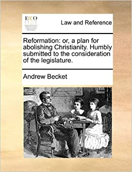 Reformation: or, a plan for abolishing Christianity. Humbly submitted to the consideration of the legislature.