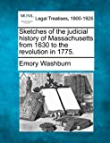 Sketches of the judicial history of Massachusetts from 1630 to the revolution In 1775, Emory Washburn, 1240002858