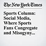 Sports Column: Social Media, Where Sports Fans Congregate and Misogyny Runs Amok | Juliet Macur
