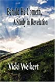 Behold He Cometh, a Study in Revelation, Vicki Weikert, 1604414871