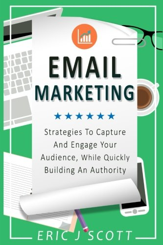 Email Marketing: Strategies to Capture and Engage Your Audience, While Quickly Building an Authority (Marketing Domination) (Volume 2) [Scott, Mr Eric J] (Tapa Blanda)