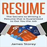 Resume: The Secrets to Writing a Resume That Is Guaranteed to Get You the Job | James Storey