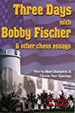 world champion openings - Three Days with Bobby Fischer and Other Chess Essays: How to Meet Champions & Choose Openings