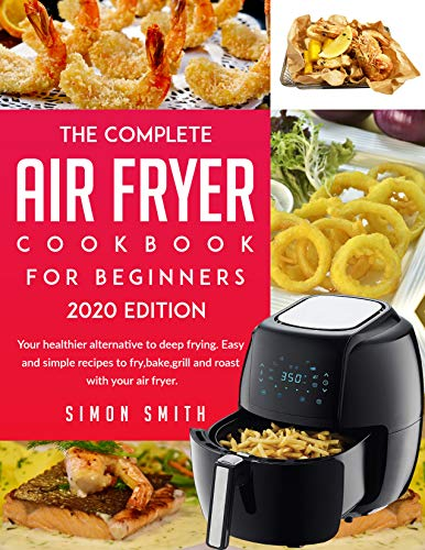 The Complete Air Fryer Cookbook For Beginners 2020 Edition: Your healthier alternative to deep frying. Easy and simple recipes to fry,bake,grill and roast with your air fryer.