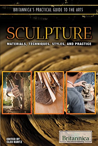 Sculpture: Materials, Techniques, Styles, and Practice (Britannica's Practical Guide to the Arts)