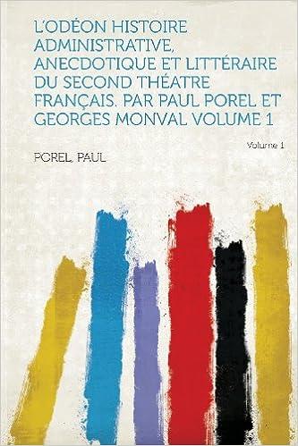 L'Odeon Histoire Administrative, Anecdotique Et Litteraire Du Second Theatre Francais. Par Paul Porel Et Georges Monval Volume 1 Volume 1 epub pdf