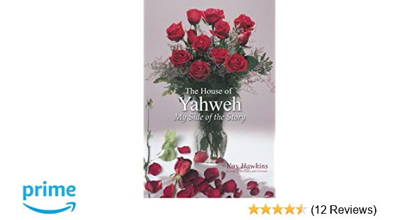 The House of Yahweh My Side of the Story: Kay Hawkins: 9781477217061