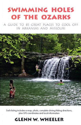 Swimming Holes of the Ozarks: A Guide to 85 Great Places to Cool Off in Arkansas and Missouri (We Ve Got A Full Tank Of Gas)