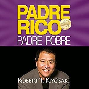 Padre Rico, Padre Pobre [Rich Dad, Poor Dad]: Qué les enseñan los ricos a sus hijos acerca del dinero. ¡que los pobres y la clase media no! Audiobook by Robert T. Kiyosaki Narrated by Jesús Flores Jaimes