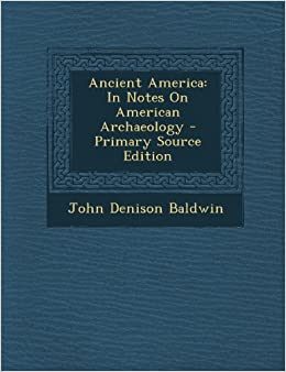 Ancient America: In Notes on American Archaeology - Primary Source Edition