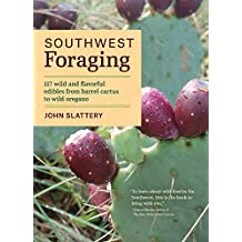 Southwest Foraging: 117 Wild and Flavorful Edibles from Barrel Cactus to Wild Oregano (Regional Foraging Series)
