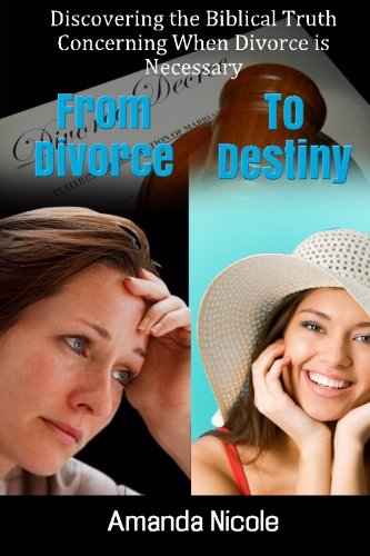 Book: From Divorce To Destiny - Discovering the Biblical Truth Concerning When Divorce is Necessary by Amanda Nicole