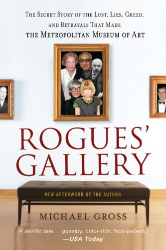 Rogues' Gallery: The Secret Story of the Lust, Lies, Greed, and Betrayals That Made the Metropolitan Museum of -