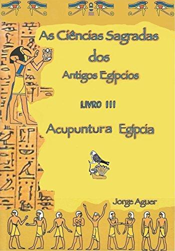 As Ciências Sagradas dos Antigos Egípcios: Acupuntura Egípcia (As Ciências Sagradas do Antigos Egípcios Livro 3) (Portuguese Edition)
