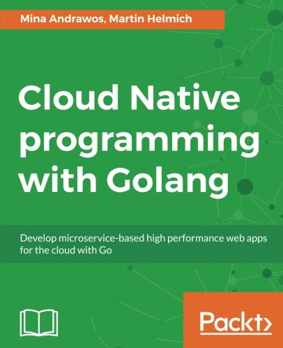 Cloud Native programming with Golang: Develop microservice-based high performance web apps for the cloud with Go by Packt Publishing - ebooks Account