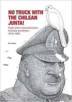 No Truck with the Chilean Junta!: Trade Union Internationalism, Australia and Britain, 1973?1980 by Ann Jones (2014-10-04)