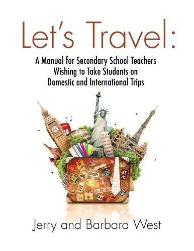 LET'S TRAVEL: A Manual for Secondary School Teachers Wishing to take Students on Domestic And International Trips ebook
