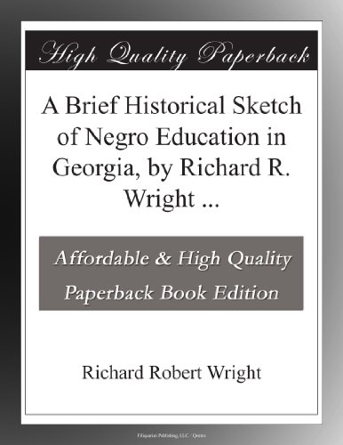 A Brief Historical Sketch of Negro Education in Georgia, by Richard R. Wright ...