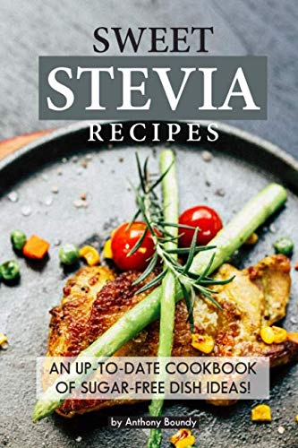 Sweet Stevia Recipes: An up-to-date Cookbook of Sugar-Free Dish Ideas! by Anthony Boundy
