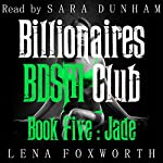 Jade: Billionaires BDSM Club, Book Five | Lena Foxworth