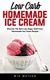 Low Carb Homemade Ice Cream: Discover The Best Low Sugar, Guilt-Free, Homemade Ice Cream Recipes