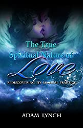 The True Spiritual Nature of Love: Rediscovering Its Magical Practice