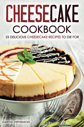 Cheesecake Cookbook - 25 Delicious Cheesecake Recipes to Die For: The Only Cheesecakes Cookbook That You Will Ever Need pdf epub
