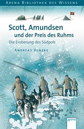 Scott, Amundsen und der Preis des Ruhms: Die Eroberung des Südpols (Arena Bibliothek des Wissens - Lebendige Geschichte)