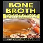 Bone Broth: Learn How Bone Broth Can Make Your Skin Glow, Improve Your Health, and Reverse Grey Hair | Katya Johansson
