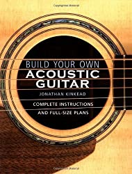 Build Your Own Acoustic Guitar: Complete Instructions and Full-Size Plans by Jonathan Kinkead (2004) Paperback