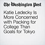Katie Ledecky Is More Concerned with Packing for College Than Goals for Tokyo | Scott Allen