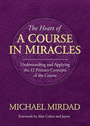 Heart of a Course in Miracles: Understanding & Applying The 12 Primary Concepts Of The Course