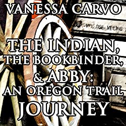 The Indian, the Bookbinder & Abby: An Oregon Trail Journey