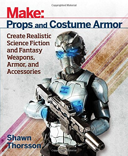 Make: Props and Costume Armor: Create Realistic Science Fiction & Fantasy Weapons, Armor, and Accessories from Maker Media Inc